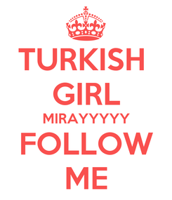 Poster: TURKISH  GIRL MIRAYYYYY FOLLOW ME