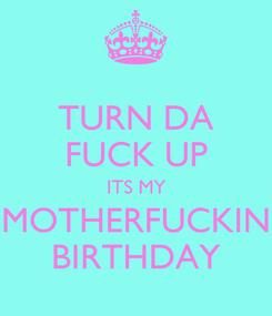 Poster: TURN DA FUCK UP ITS MY MOTHERFUCKIN BIRTHDAY