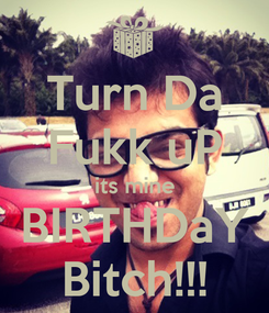 Poster: Turn Da Fukk uP its mine BIRTHDaY Bitch!!!