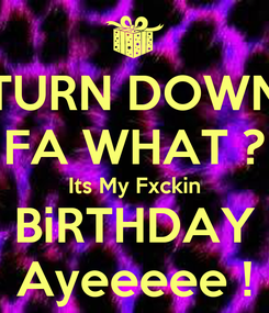Poster: TURN DOWN FA WHAT ? Its My Fxckin BiRTHDAY Ayeeeee !