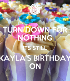 Poster: TURN DOWN FOR NOTHING ITS STILL KAYLA'S BIRTHDAY ON