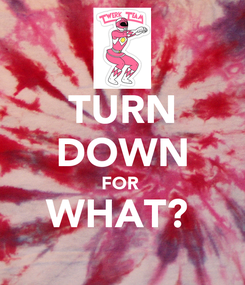 Poster: TURN DOWN FOR  WHAT?