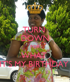 Poster: TURN  DOWN FOR WHAT  IT'S MY BIRTHDAY