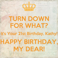 Poster: TURN DOWN FOR WHAT? It's Your 21st Birthday, Kathy! HAPPY BIRTHDAY, MY DEAR!