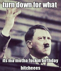 Poster: turn down for what  its ma motha fuckin birthday bitcheees