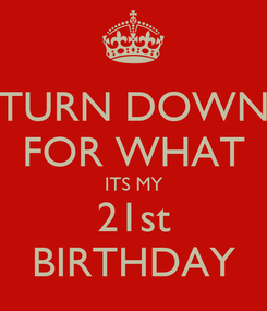 Poster: TURN DOWN FOR WHAT ITS MY 21st BIRTHDAY