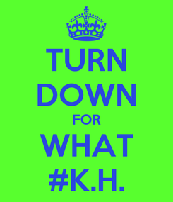 Poster: TURN DOWN FOR WHAT #K.H.