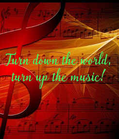 Poster: Turn down the world, turn up the music!
