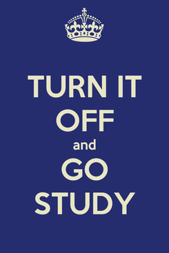 Poster: TURN IT OFF and GO STUDY