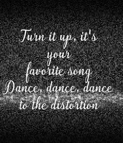 Poster: Turn it up, it's your favorite song Dance, dance, dance to the distortion