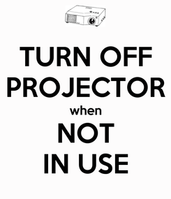 Poster: TURN OFF PROJECTOR when NOT IN USE