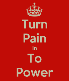 Poster: Turn Pain In To Power