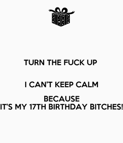 Poster: TURN THE FUCK UP   I CAN'T KEEP CALM BECAUSE IT'S MY 17TH BIRTHDAY BITCHES!