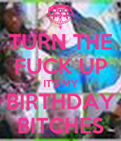 Poster: TURN THE FUCK UP IT'S MY BIRTHDAY BITCHES
