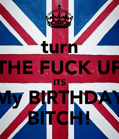 Poster: turn THE FUCK UP ITS My BIRTHDAY BITCH!