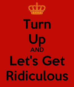 Poster: Turn Up AND Let's Get Ridiculous