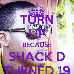 Poster: TURN UP BECAUSE SHACK D TURNED 19