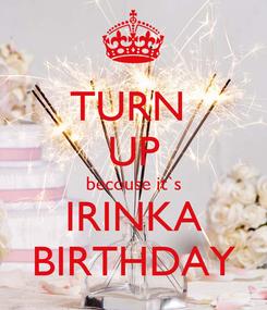 Poster: TURN  UP becouse it`s IRINKA BIRTHDAY