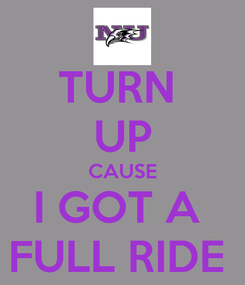 Poster: TURN  UP CAUSE I GOT A  FULL RIDE