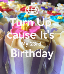 Poster: Turn Up  cause It's  My 23rd  Birthday