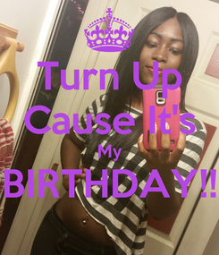 Poster: Turn Up Cause It's My BIRTHDAY!!
