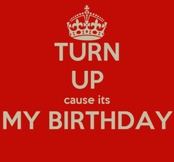 Poster: TURN UP cause its MY BIRTHDAY