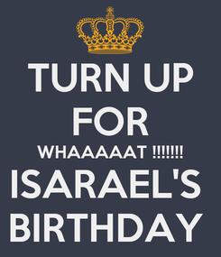 Poster: TURN UP FOR WHAAAAAT !!!!!!! ISARAEL'S  BIRTHDAY