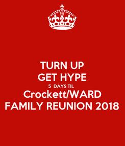 Poster: TURN UP GET HYPE 5  DAYS TIL  Crockett/WARD FAMILY REUNION 2018