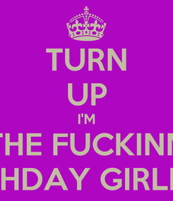 Poster: TURN UP I'M THE FUCKINN BIRTHDAY GIRLLLLL