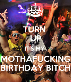 Poster: TURN  UP IT'S MY  MOTHAFUCKING BIRTHDAY BITCH