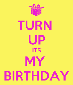 Poster: TURN  UP ITS MY  BIRTHDAY