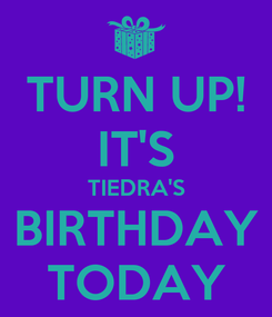 Poster: TURN UP! IT'S TIEDRA'S BIRTHDAY TODAY