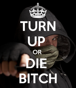 Poster: TURN UP  OR  DIE  BITCH