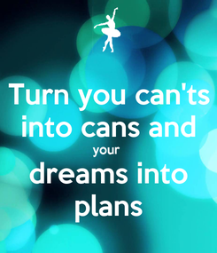 Poster: Turn you can'ts into cans and your  dreams into plans