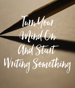 Poster: Turn Your Mind On And Start Writing Something