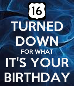 Poster: TURNED DOWN FOR WHAT IT'S YOUR BIRTHDAY