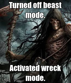Poster: Turned off beast mode. Activated wreck mode.