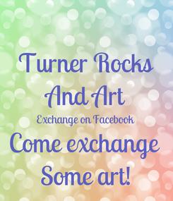 Poster: Turner Rocks And Art Exchange on Facebook Come exchange  Some art!