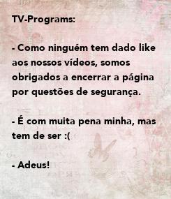 Poster: TV-Programs:   - Como ninguém tem dado like aos nossos vídeos, somos obrigados a encerrar a página  por questões de segurança.   - É com muita pena minha, mas tem de ser :(  - Adeus!    - Tv-Programs.