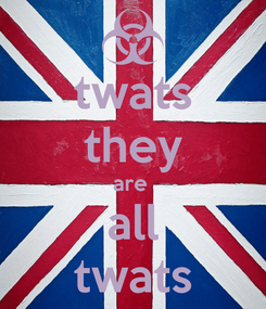 Poster: twats they are  all twats