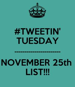 Poster: #TWEETIN' TUESDAY ----------------------- NOVEMBER 25th  LIST!!!