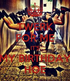 Poster: TWERK FOR ME IT'S MY BIRTHDAY HOE