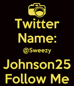 Poster: Twitter Name: @Sweezy Johnson25 Follow Me