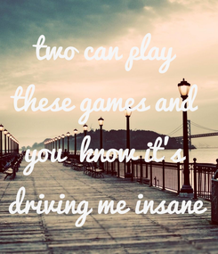 Poster: two can play  these games and  you  know it's  driving me insane
