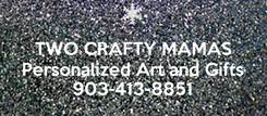 Poster:  TWO CRAFTY MAMAS Personalized Art and Gifts 903-413-8851
