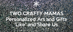 Poster:  TWO CRAFTY MAMAS Personalized Art and Gifts 'Like' and Share Us