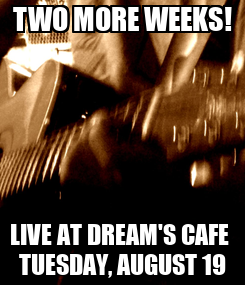 Poster: TWO MORE WEEKS! LIVE AT DREAM'S CAFE  TUESDAY, AUGUST 19