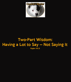 Poster: Two-Part Wisdom: Having a Lot to Say -- Not Saying It Psalm 141:3