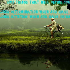 Poster:     Two things that will define you  Your determination when you have nothing. Your attitude when you have everything.