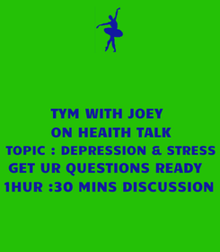 Poster: TYM WITH JOEY   ON HEAITH TALK TOPIC : DEPRESSION & STRESS GET UR QUESTIONS READY  1HUR :30 MINS DISCUSSION